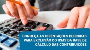 Conheça as orientações definidas para exclusão do ICMS da base de cálculo das contribuições